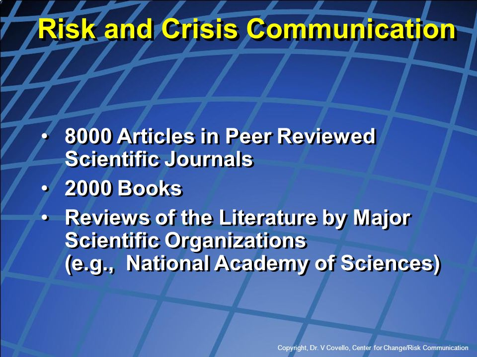 Copyright, Dr. V Covello, Center for Change/Risk Communication 8000 Articles in Peer Reviewed Scientific Journals 2000 Books Reviews of the Literature