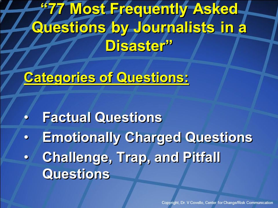 """Copyright, Dr. V Covello, Center for Change/Risk Communication """"77 Most Frequently Asked Questions by Journalists in a Disaster"""" Categories of Questio"""