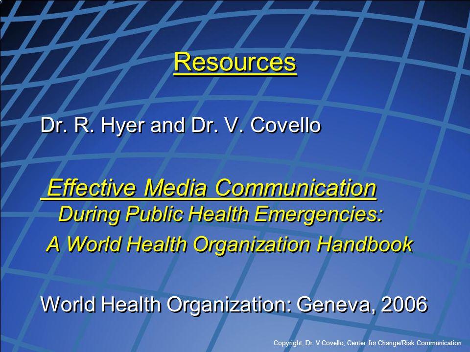 Copyright, Dr. V Covello, Center for Change/Risk Communication Resources Dr. R. Hyer and Dr. V. Covello Effective Media Communication During Public He