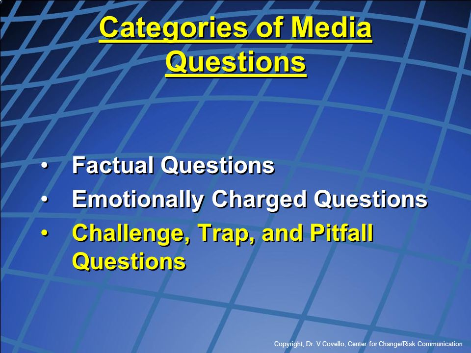 Copyright, Dr. V Covello, Center for Change/Risk Communication Categories of Media Questions Factual Questions Emotionally Charged Questions Challenge