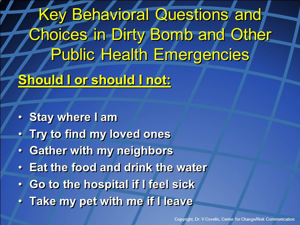 Copyright, Dr. V Covello, Center for Change/Risk Communication Key Behavioral Questions and Choices in Dirty Bomb and Other Public Health Emergencies