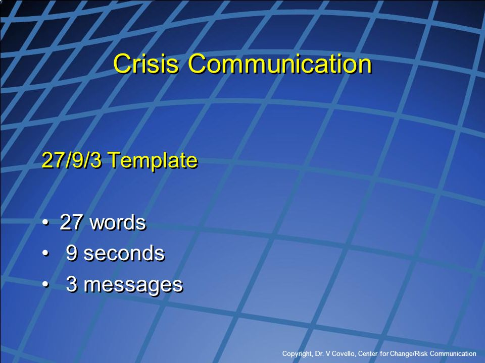 Copyright, Dr. V Covello, Center for Change/Risk Communication Crisis Communication 27/9/3 Template 27 words 9 seconds 3 messages 27/9/3 Template 27 w