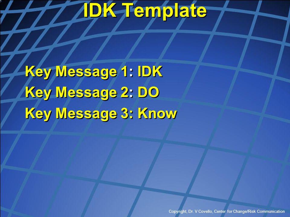 Copyright, Dr. V Covello, Center for Change/Risk Communication IDK Template Key Message 1: IDK Key Message 2: DO Key Message 3: Know Key Message 1: ID