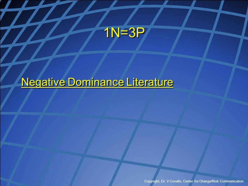 Copyright, Dr. V Covello, Center for Change/Risk Communication 1N=3P Negative Dominance Literature