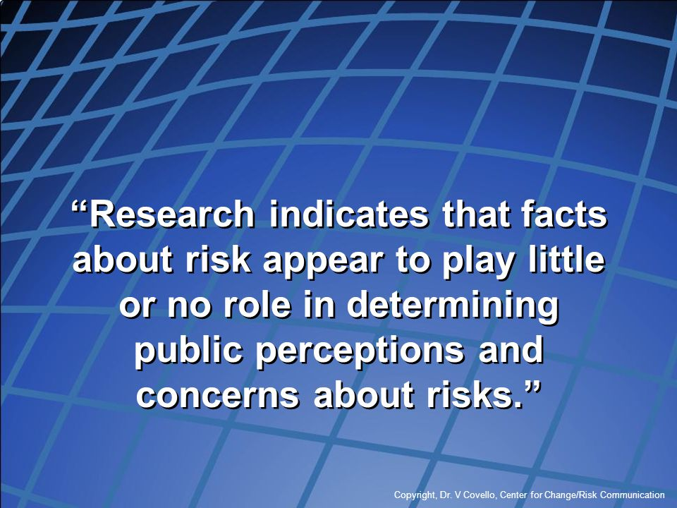 """Copyright, Dr. V Covello, Center for Change/Risk Communication """"Research indicates that facts about risk appear to play little or no role in determini"""