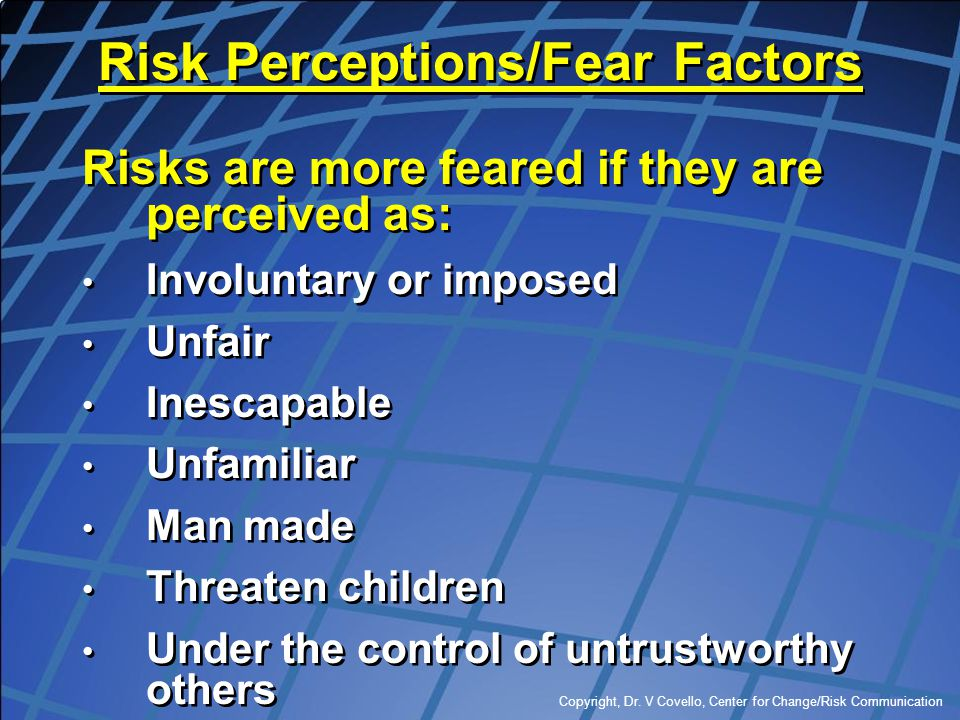 Copyright, Dr. V Covello, Center for Change/Risk Communication Risk Perceptions/Fear Factors Risks are more feared if they are perceived as: Involunta