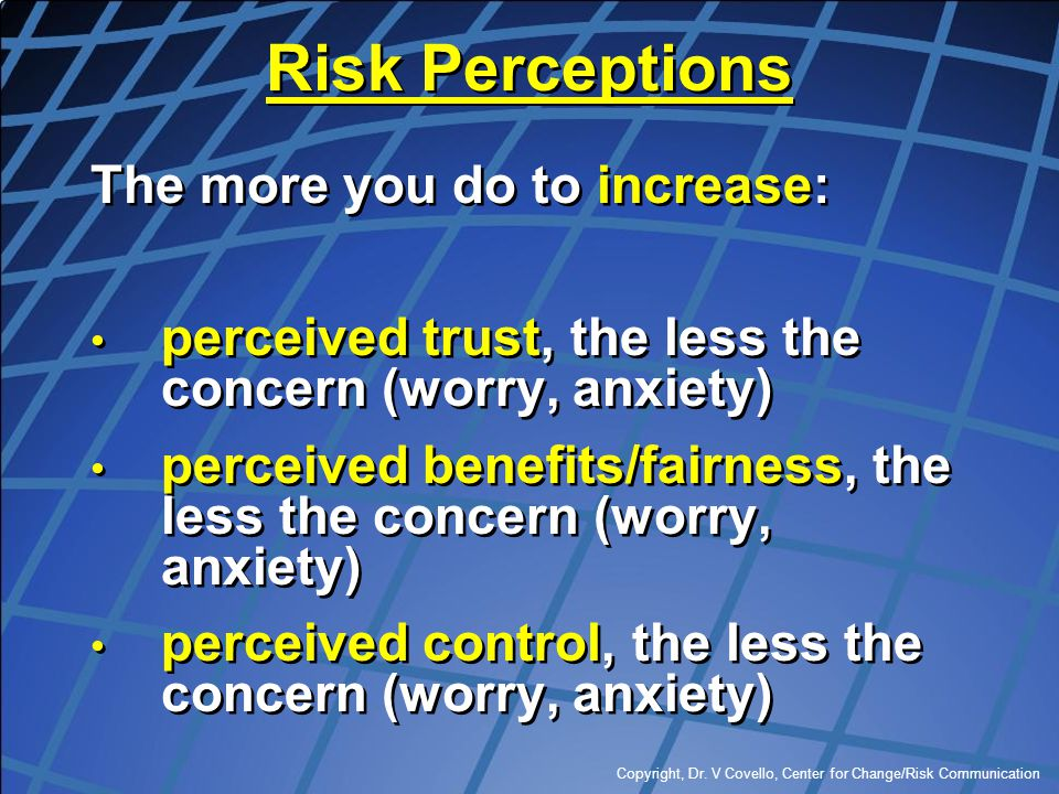 Copyright, Dr. V Covello, Center for Change/Risk Communication Risk Perceptions The more you do to increase: perceived trust, the less the concern (wo
