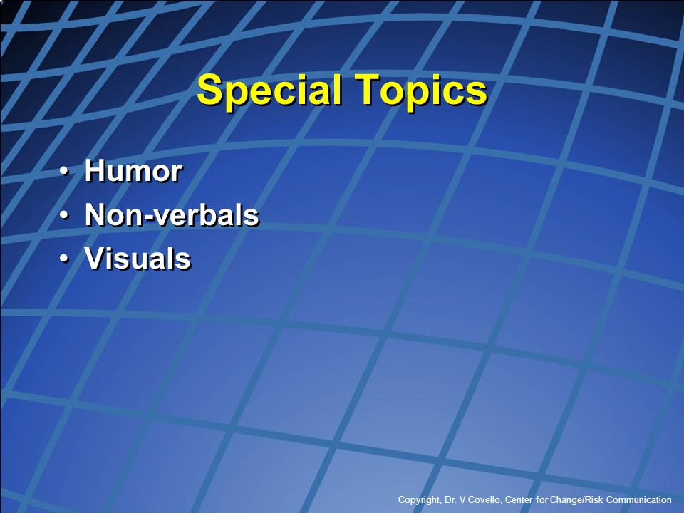 Copyright, Dr. V Covello, Center for Change/Risk Communication Special Topics Humor Non-verbals Visuals Humor Non-verbals Visuals