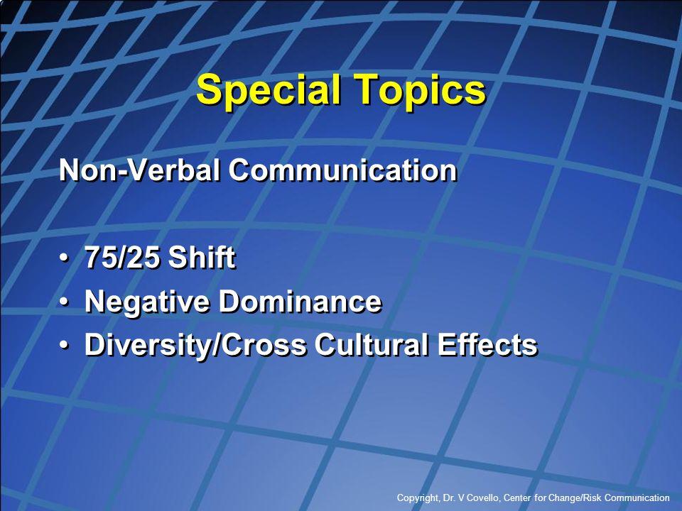 Copyright, Dr. V Covello, Center for Change/Risk Communication Special Topics Non-Verbal Communication 75/25 Shift Negative Dominance Diversity/Cross