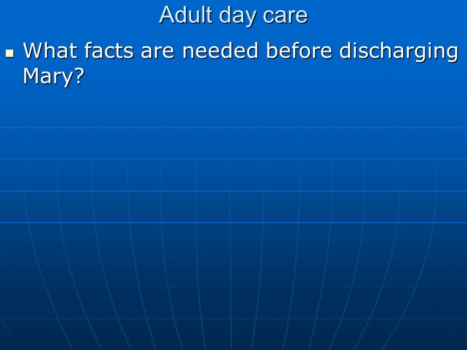 Adult day care What facts are needed before discharging Mary.