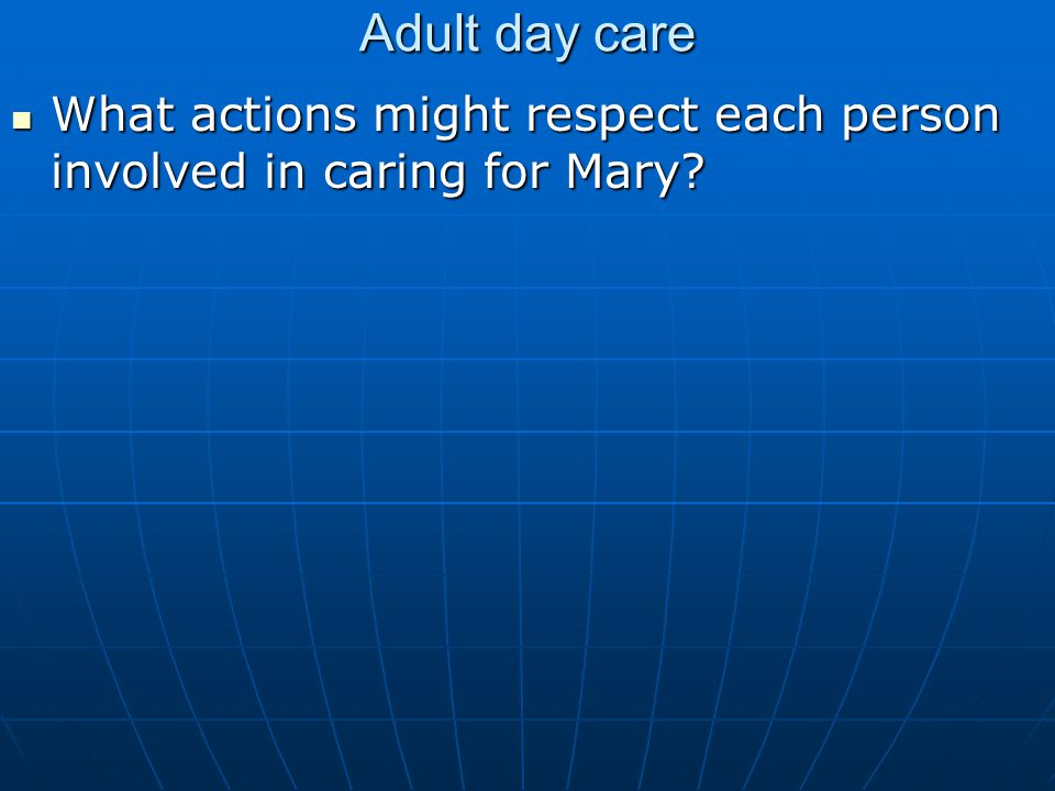 Adult day care What actions might respect each person involved in caring for Mary.