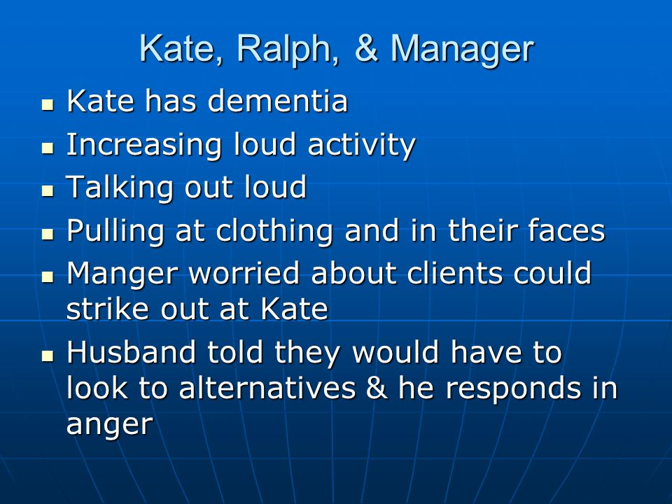 Kate, Ralph, & Manager Kate has dementia Kate has dementia Increasing loud activity Increasing loud activity Talking out loud Talking out loud Pulling at clothing and in their faces Pulling at clothing and in their faces Manger worried about clients could strike out at Kate Manger worried about clients could strike out at Kate Husband told they would have to look to alternatives & he responds in anger Husband told they would have to look to alternatives & he responds in anger