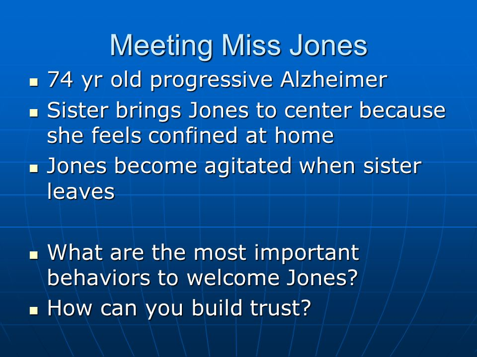 Meeting Miss Jones 74 yr old progressive Alzheimer 74 yr old progressive Alzheimer Sister brings Jones to center because she feels confined at home Sister brings Jones to center because she feels confined at home Jones become agitated when sister leaves Jones become agitated when sister leaves What are the most important behaviors to welcome Jones.