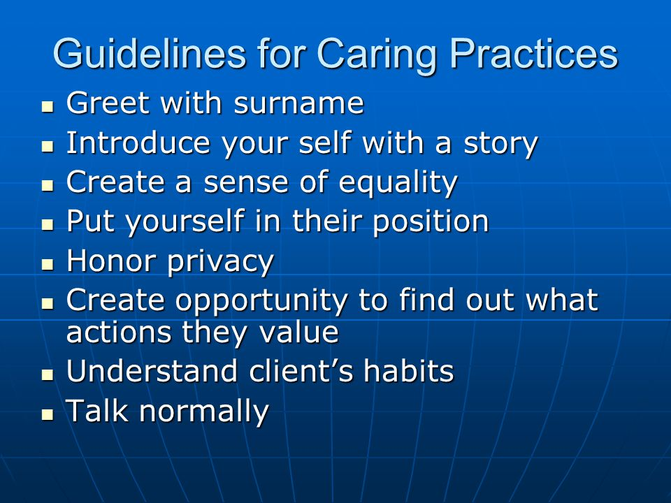 Guidelines for Caring Practices Greet with surname Greet with surname Introduce your self with a story Introduce your self with a story Create a sense of equality Create a sense of equality Put yourself in their position Put yourself in their position Honor privacy Honor privacy Create opportunity to find out what actions they value Create opportunity to find out what actions they value Understand client's habits Understand client's habits Talk normally Talk normally