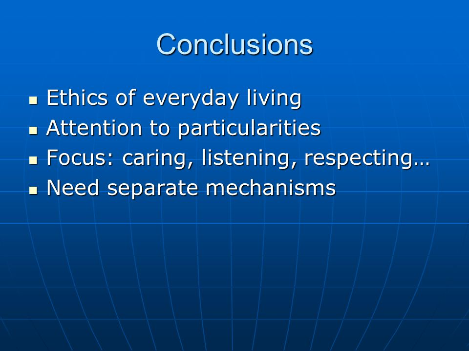 Conclusions Ethics of everyday living Ethics of everyday living Attention to particularities Attention to particularities Focus: caring, listening, respecting… Focus: caring, listening, respecting… Need separate mechanisms Need separate mechanisms