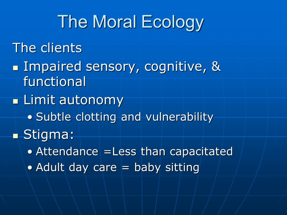The Moral Ecology The clients Impaired sensory, cognitive, & functional Impaired sensory, cognitive, & functional Limit autonomy Limit autonomy Subtle clotting and vulnerabilitySubtle clotting and vulnerability Stigma: Stigma: Attendance =Less than capacitatedAttendance =Less than capacitated Adult day care = baby sittingAdult day care = baby sitting