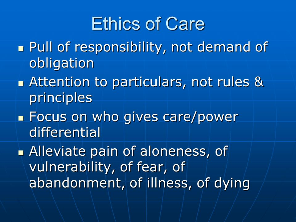 Ethics of Care Pull of responsibility, not demand of obligation Pull of responsibility, not demand of obligation Attention to particulars, not rules & principles Attention to particulars, not rules & principles Focus on who gives care/power differential Focus on who gives care/power differential Alleviate pain of aloneness, of vulnerability, of fear, of abandonment, of illness, of dying Alleviate pain of aloneness, of vulnerability, of fear, of abandonment, of illness, of dying