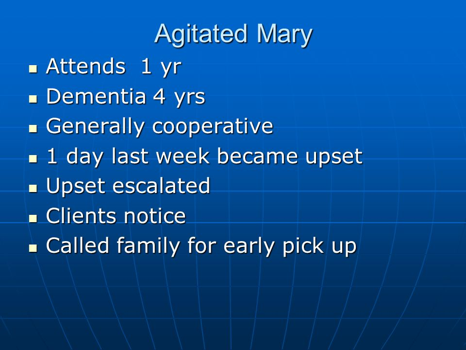 Agitated Mary Attends 1 yr Attends 1 yr Dementia 4 yrs Dementia 4 yrs Generally cooperative Generally cooperative 1 day last week became upset 1 day last week became upset Upset escalated Upset escalated Clients notice Clients notice Called family for early pick up Called family for early pick up