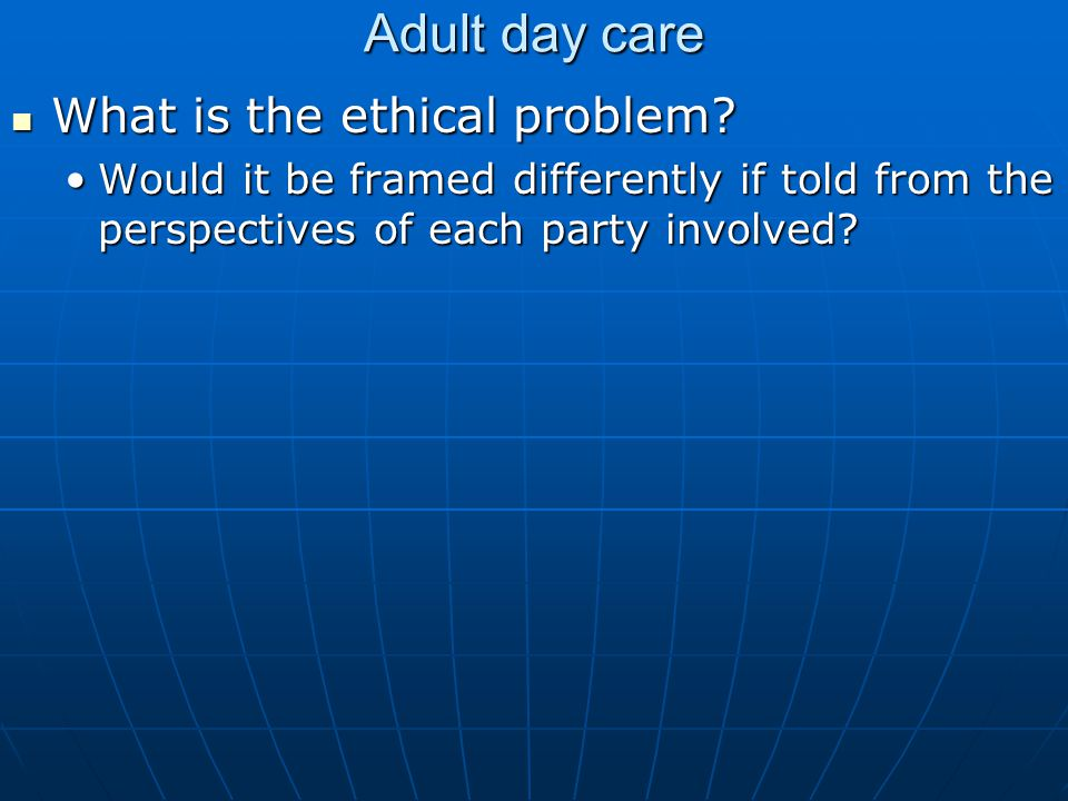 Adult day care What is the ethical problem. What is the ethical problem.