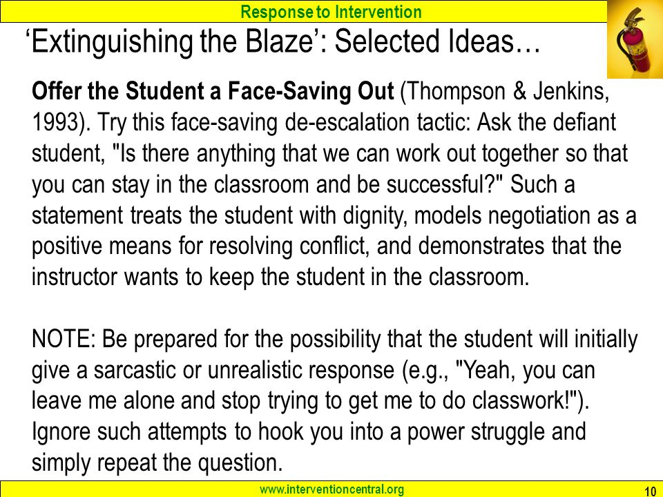 Response to Intervention www.interventioncentral.org 10 'Extinguishing the Blaze': Selected Ideas… Offer the Student a Face-Saving Out (Thompson & Jen