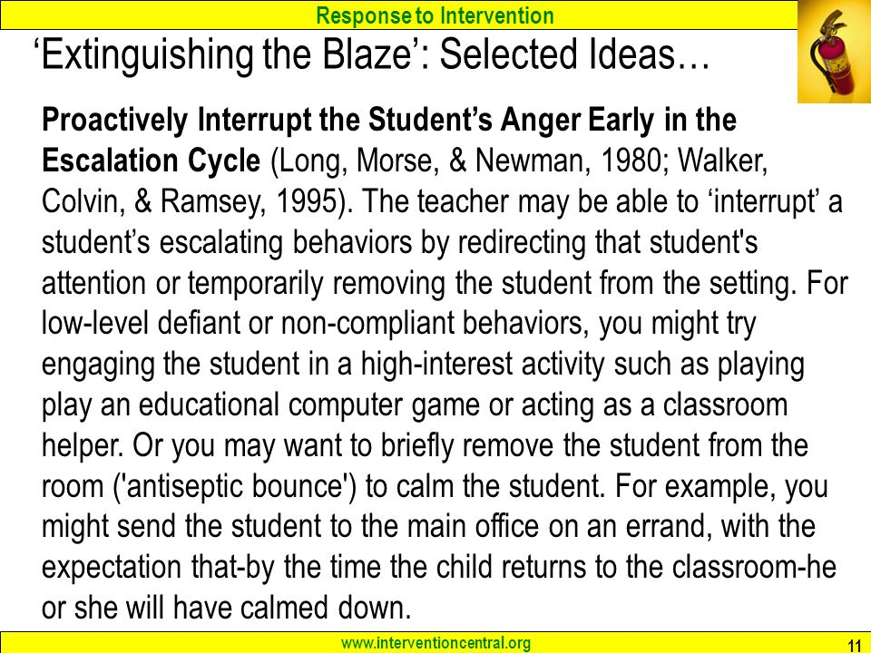 Response to Intervention www.interventioncentral.org 11 'Extinguishing the Blaze': Selected Ideas… Proactively Interrupt the Student's Anger Early in the Escalation Cycle (Long, Morse, & Newman, 1980; Walker, Colvin, & Ramsey, 1995).