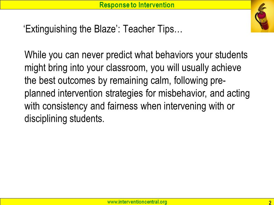 Response to Intervention www.interventioncentral.org 2 'Extinguishing the Blaze': Teacher Tips… While you can never predict what behaviors your studen