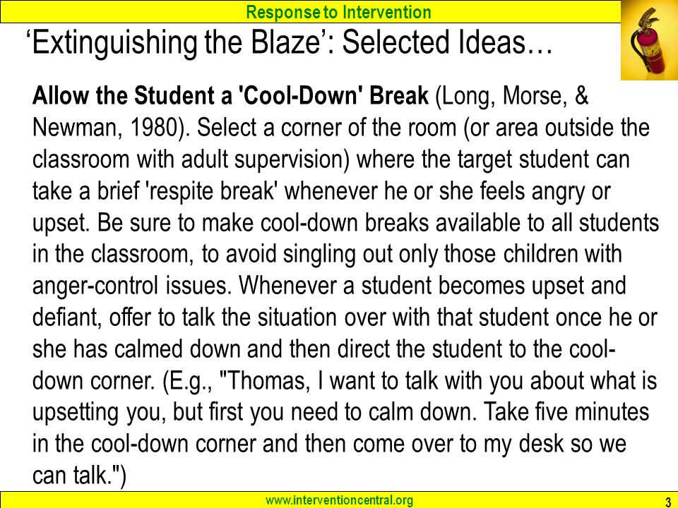 Response to Intervention www.interventioncentral.org 3 'Extinguishing the Blaze': Selected Ideas… Allow the Student a Cool-Down Break (Long, Morse, & Newman, 1980).