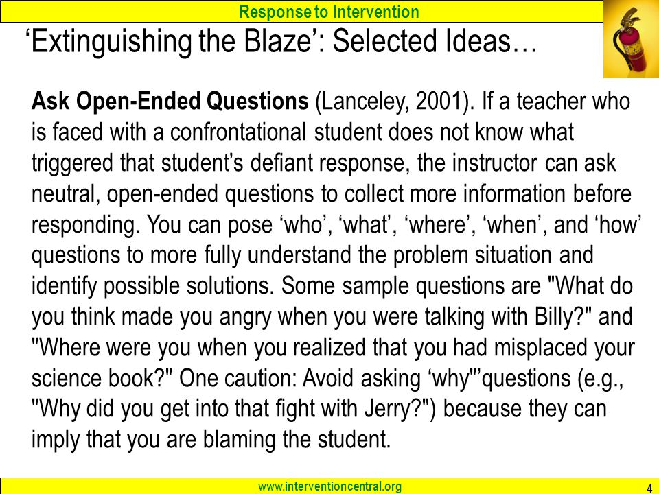 Response to Intervention www.interventioncentral.org 4 'Extinguishing the Blaze': Selected Ideas… Ask Open-Ended Questions (Lanceley, 2001).