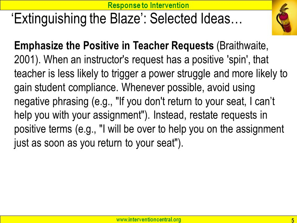 Response to Intervention www.interventioncentral.org 5 'Extinguishing the Blaze': Selected Ideas… Emphasize the Positive in Teacher Requests (Braithwa