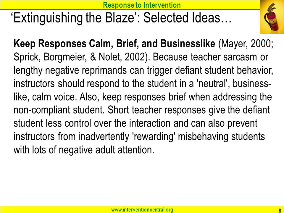 Response to Intervention www.interventioncentral.org 8 'Extinguishing the Blaze': Selected Ideas… Keep Responses Calm, Brief, and Businesslike (Mayer, 2000; Sprick, Borgmeier, & Nolet, 2002).