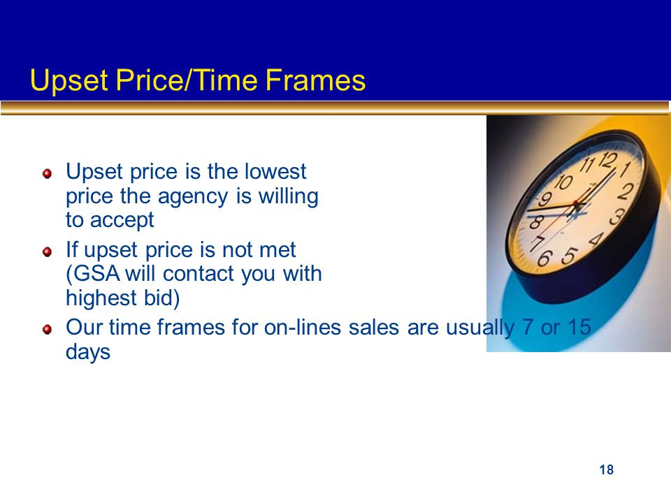 18 Upset price is the lowest price the agency is willing to accept If upset price is not met (GSA will contact you with highest bid) Our time frames for on-lines sales are usually 7 or 15 days Upset Price/Time Frames