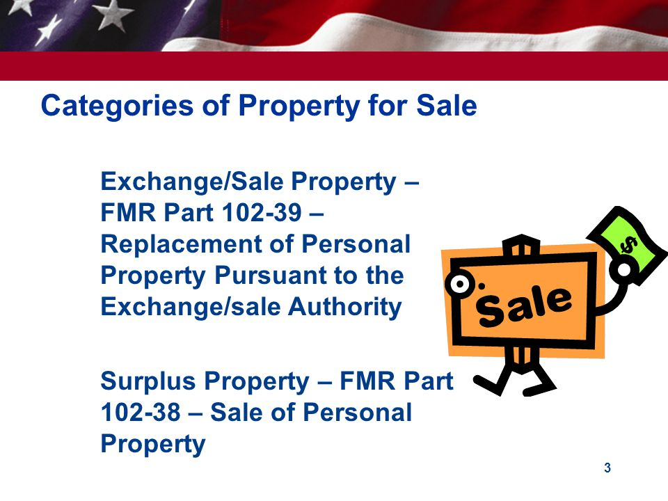 3 Categories of Property for Sale  Exchange/Sale Property – FMR Part 102-39 – Replacement of Personal Property Pursuant to the Exchange/sale Authority Surplus Property – FMR Part 102-38 – Sale of Personal Property