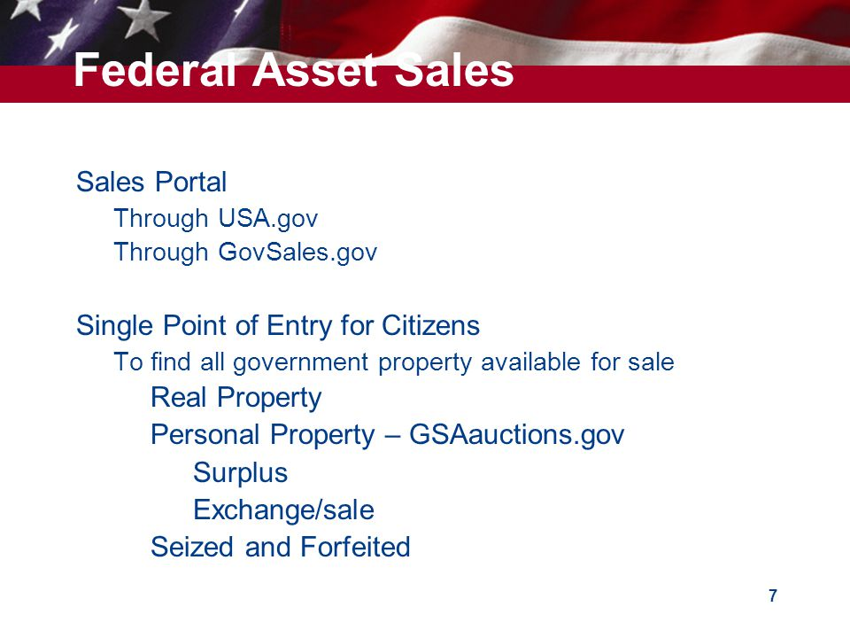 7  Sales Portal  Through USA.gov  Through GovSales.gov  Single Point of Entry for Citizens  To find all government property available for sale –Real Property –Personal Property – GSAauctions.gov  Surplus  Exchange/sale –Seized and Forfeited Federal Asset Sales