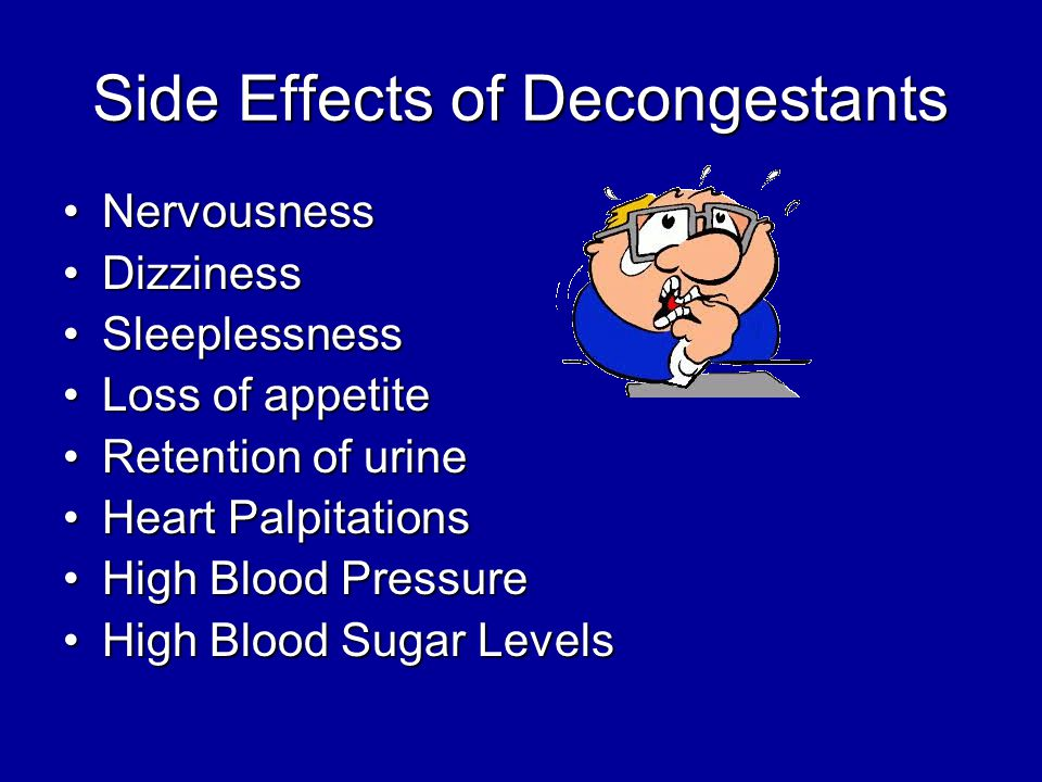 Side Effects of Decongestants NervousnessNervousness DizzinessDizziness SleeplessnessSleeplessness Loss of appetiteLoss of appetite Retention of urineRetention of urine Heart PalpitationsHeart Palpitations High Blood PressureHigh Blood Pressure High Blood Sugar LevelsHigh Blood Sugar Levels