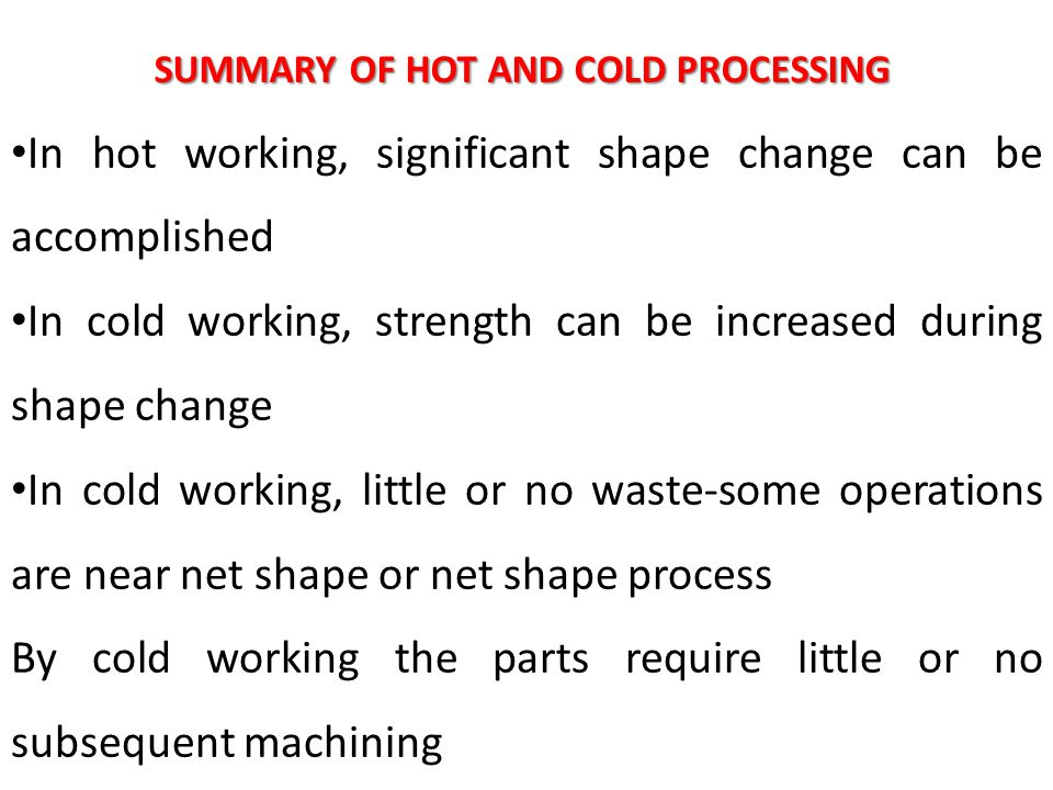 SUMMARY OF HOT AND COLD PROCESSING In hot working, significant shape change can be accomplished In cold working, strength can be increased during shap