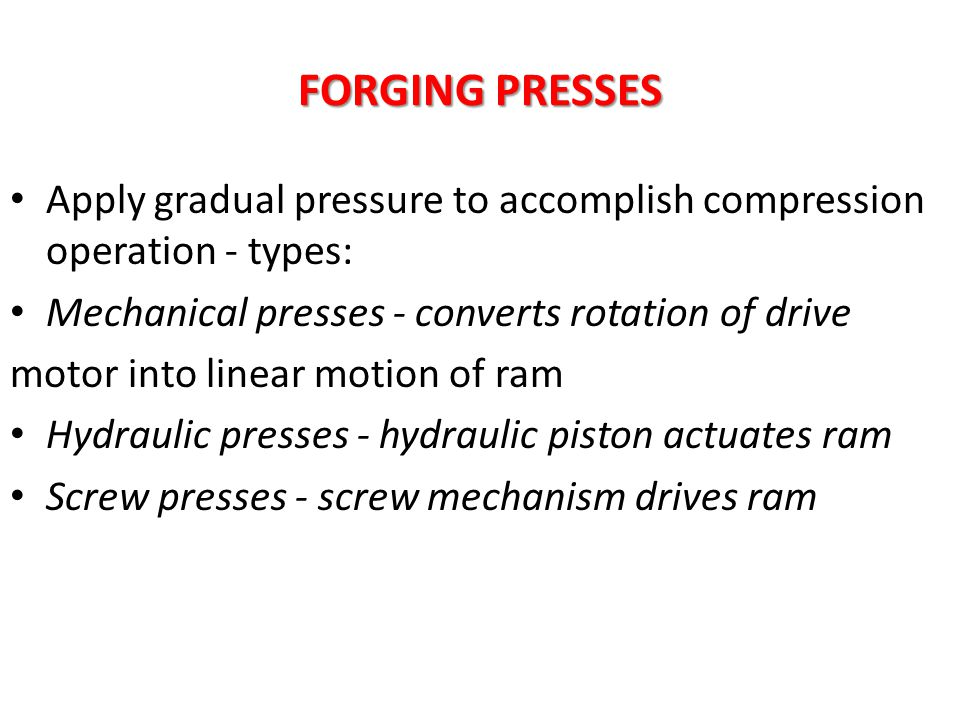 FORGING PRESSES Apply gradual pressure to accomplish compression operation - types: Mechanical presses - converts rotation of drive motor into linear