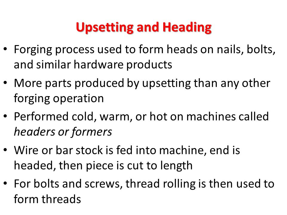 Upsetting and Heading Forging process used to form heads on nails, bolts, and similar hardware products More parts produced by upsetting than any othe