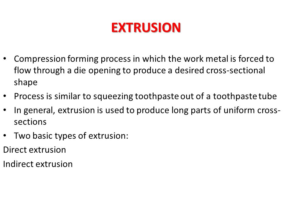 EXTRUSION Compression forming process in which the work metal is forced to flow through a die opening to produce a desired cross-sectional shape Proce