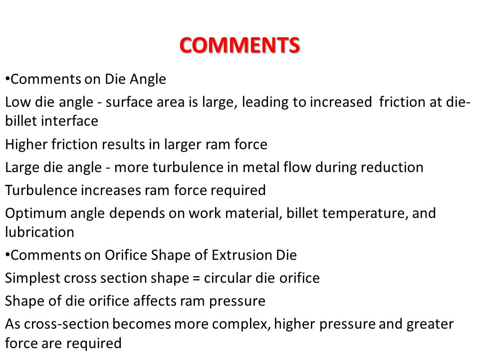 COMMENTS Comments on Die Angle Low die angle - surface area is large, leading to increased friction at die- billet interface Higher friction results i