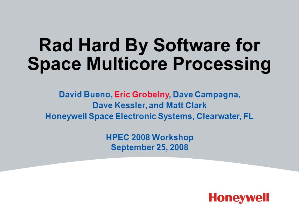 Rad Hard By Software for Space Multicore Processing David Bueno, Eric Grobelny, Dave Campagna, Dave Kessler, and Matt Clark Honeywell Space Electronic Systems, Clearwater, FL HPEC 2008 Workshop September 25, 2008