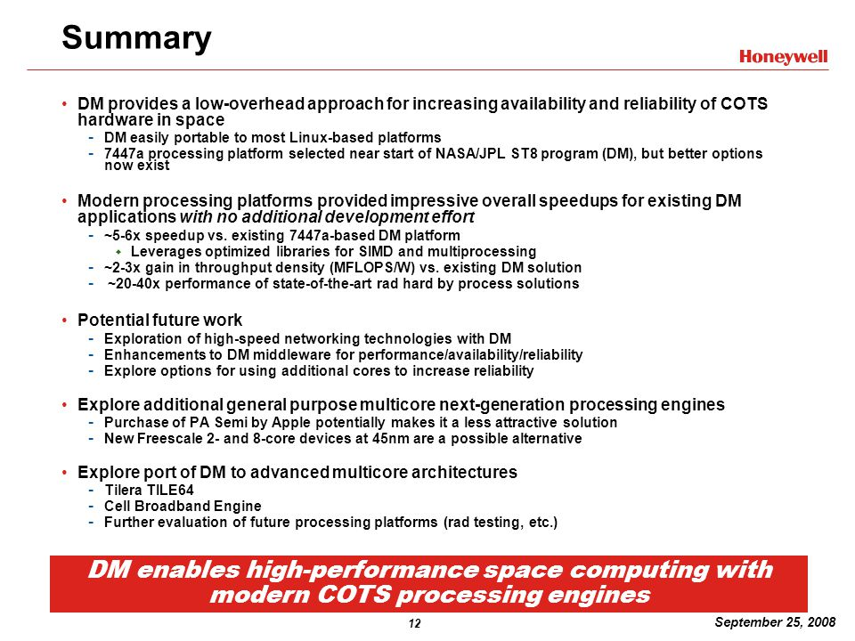 12 September 25, 2008 Summary DM provides a low-overhead approach for increasing availability and reliability of COTS hardware in space - DM easily portable to most Linux-based platforms - 7447a processing platform selected near start of NASA/JPL ST8 program (DM), but better options now exist Modern processing platforms provided impressive overall speedups for existing DM applications with no additional development effort - ~5-6x speedup vs.