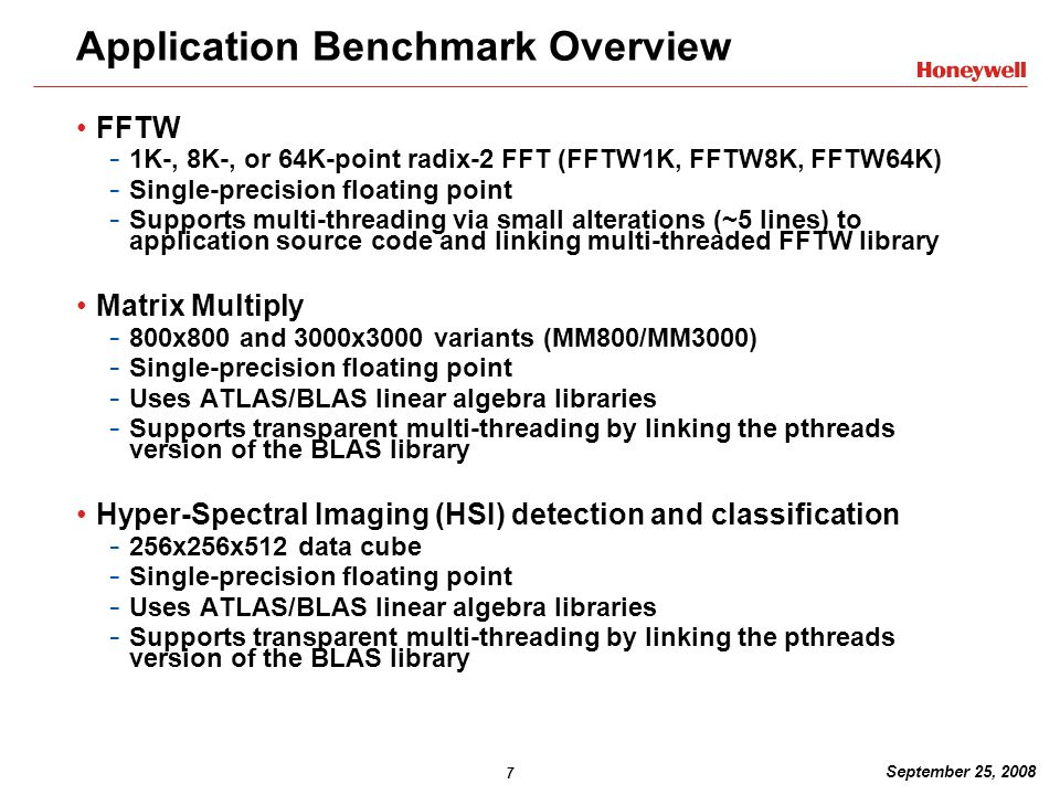 7 September 25, 2008 Application Benchmark Overview FFTW - 1K-, 8K-, or 64K-point radix-2 FFT (FFTW1K, FFTW8K, FFTW64K) - Single-precision floating point - Supports multi-threading via small alterations (~5 lines) to application source code and linking multi-threaded FFTW library Matrix Multiply - 800x800 and 3000x3000 variants (MM800/MM3000) - Single-precision floating point - Uses ATLAS/BLAS linear algebra libraries - Supports transparent multi-threading by linking the pthreads version of the BLAS library Hyper-Spectral Imaging (HSI) detection and classification - 256x256x512 data cube - Single-precision floating point - Uses ATLAS/BLAS linear algebra libraries - Supports transparent multi-threading by linking the pthreads version of the BLAS library