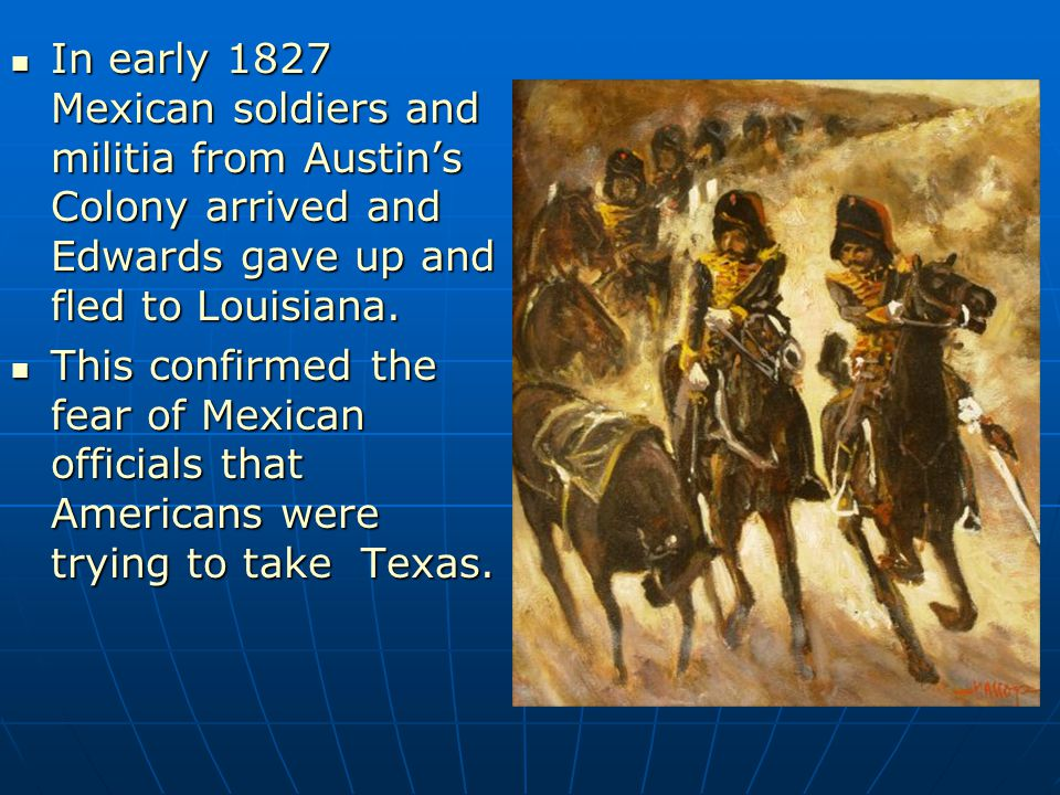 In early 1827 Mexican soldiers and militia from Austin's Colony arrived and Edwards gave up and fled to Louisiana.