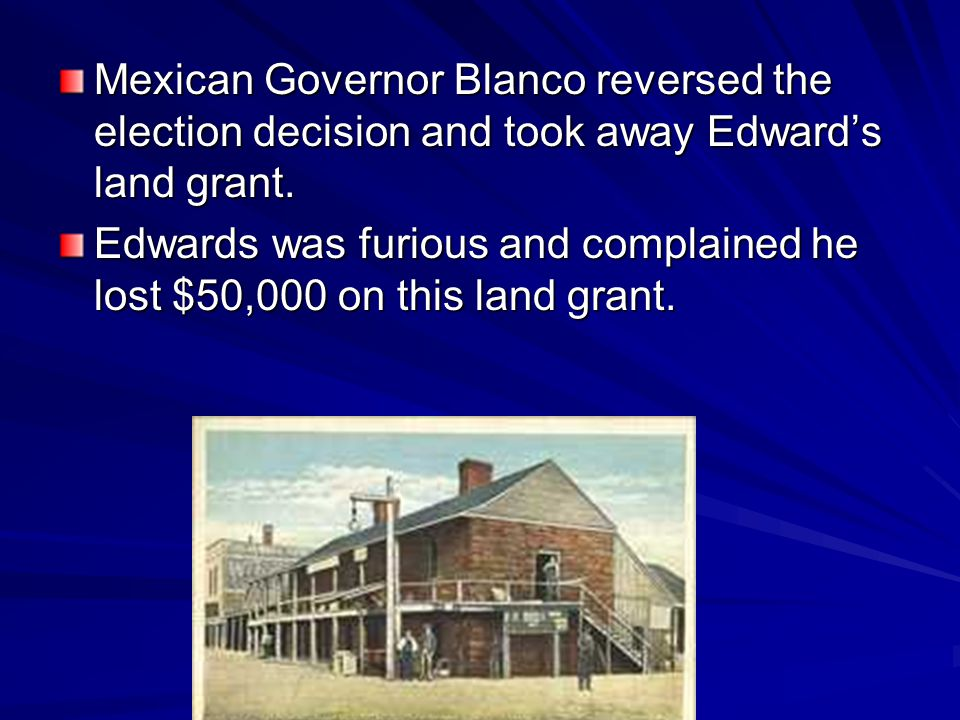 Mexican Governor Blanco reversed the election decision and took away Edward's land grant.