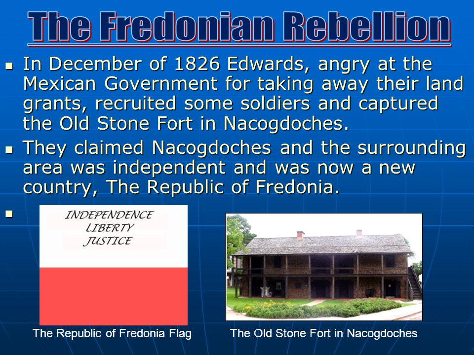In December of 1826 Edwards, angry at the Mexican Government for taking away their land grants, recruited some soldiers and captured the Old Stone Fort in Nacogdoches.