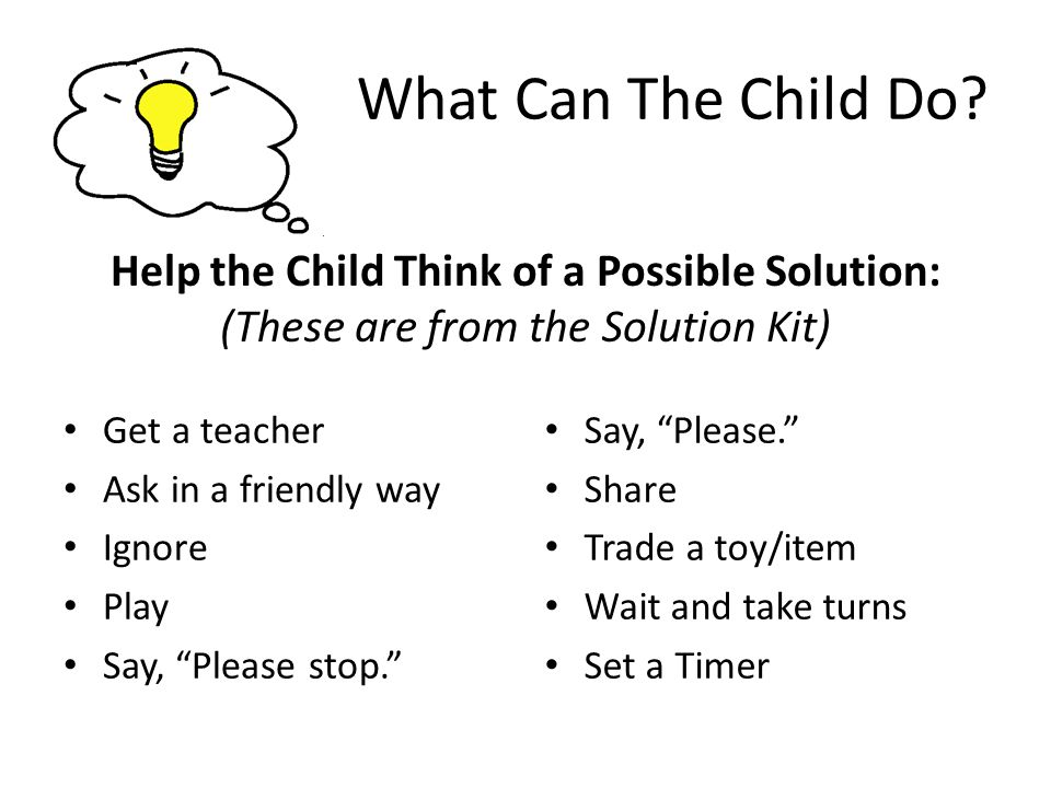 "What Can The Child Do? Get a teacher Ask in a friendly way Ignore Play Say, ""Please stop."" Help the Child Think of a Possible Solution: (These are fro"