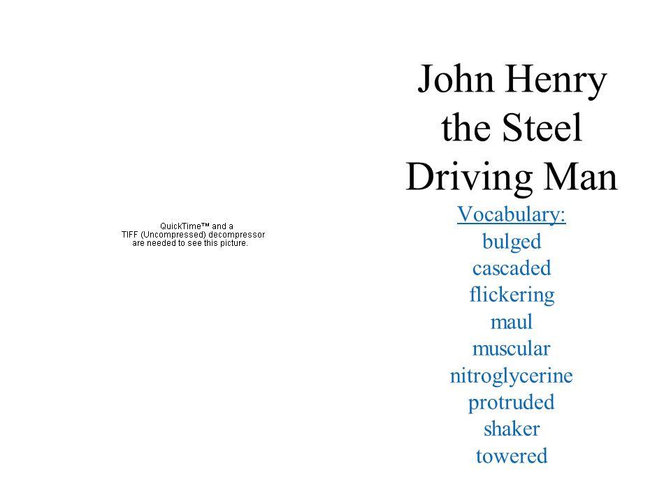 John Henry the Steel Driving Man Vocabulary: bulged cascaded flickering maul muscular nitroglycerine protruded shaker towered