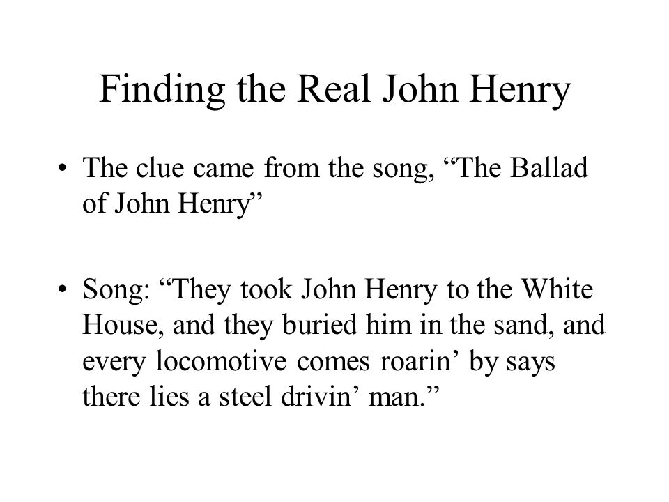 """Finding the Real John Henry The clue came from the song, """"The Ballad of John Henry"""" Song: """"They took John Henry to the White House, and they buried hi"""