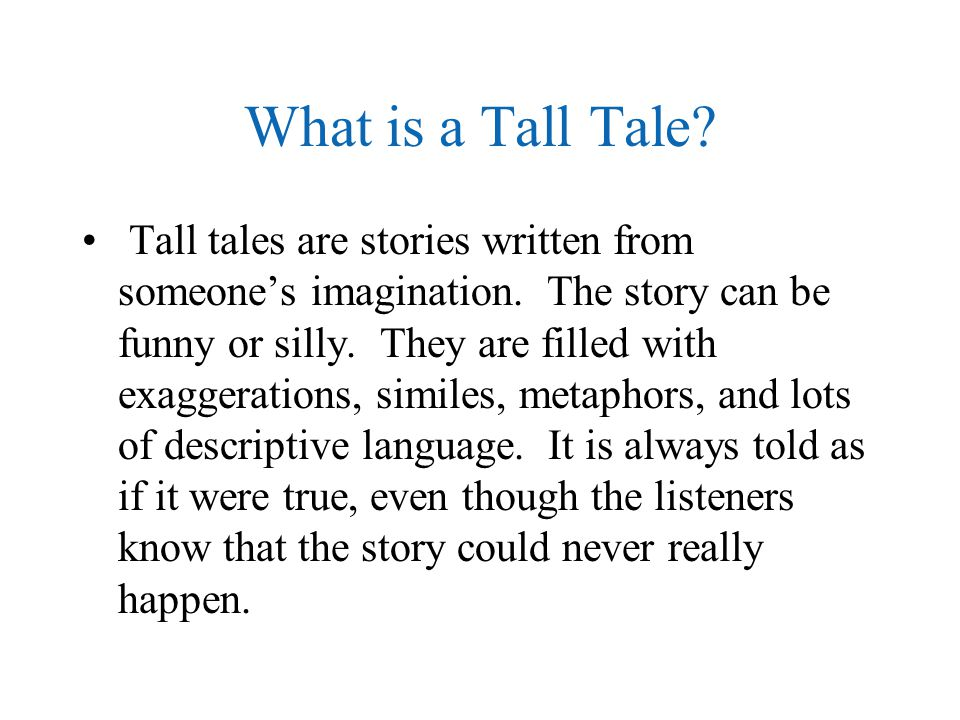 What is a Tall Tale? Tall tales are stories written from someone's imagination. The story can be funny or silly. They are filled with exaggerations, s