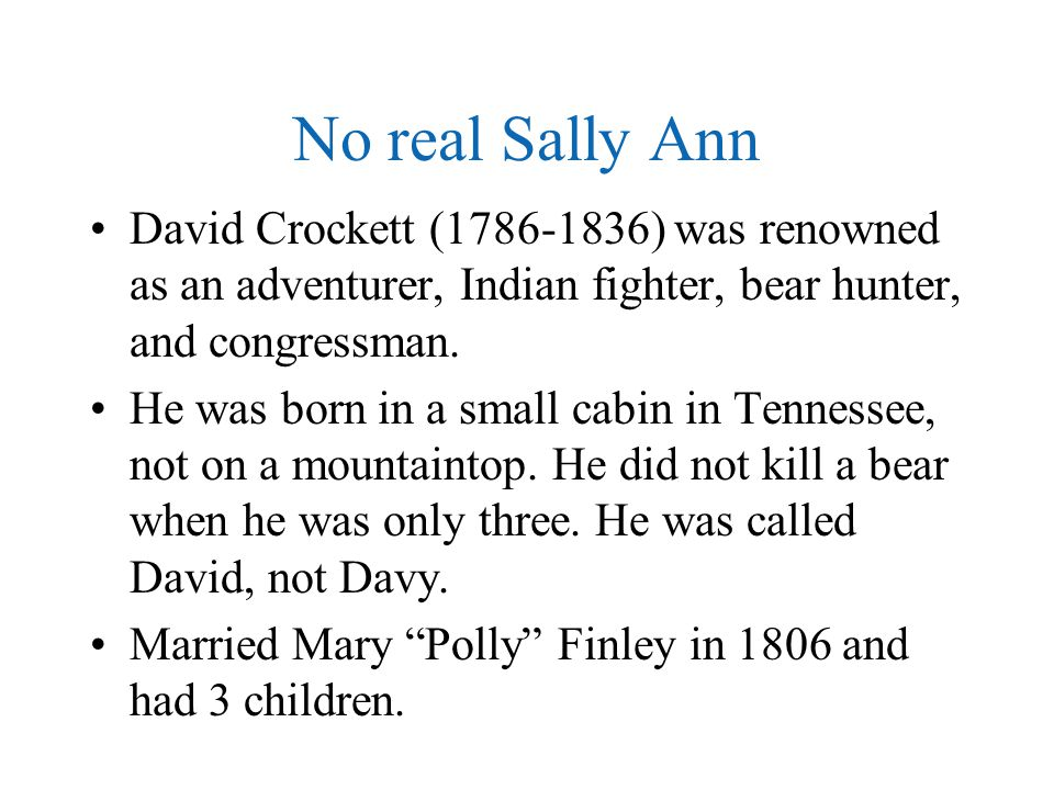 No real Sally Ann David Crockett (1786-1836) was renowned as an adventurer, Indian fighter, bear hunter, and congressman. He was born in a small cabin